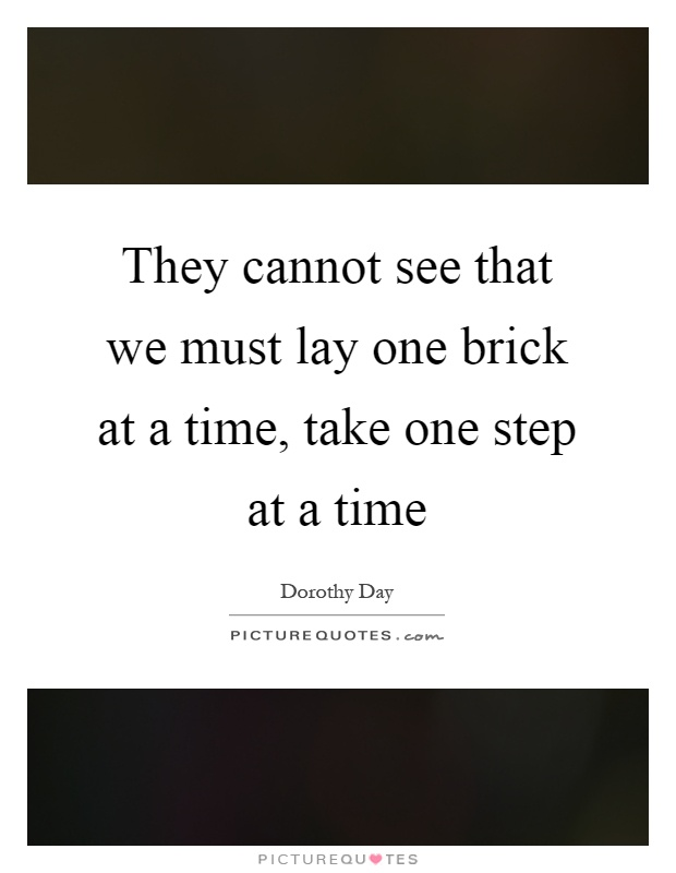 They cannot see that we must lay one brick at a time, take one step at a time Picture Quote #1
