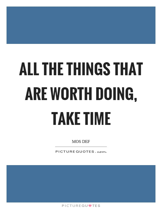 All the things that are worth doing, take time Picture Quote #1