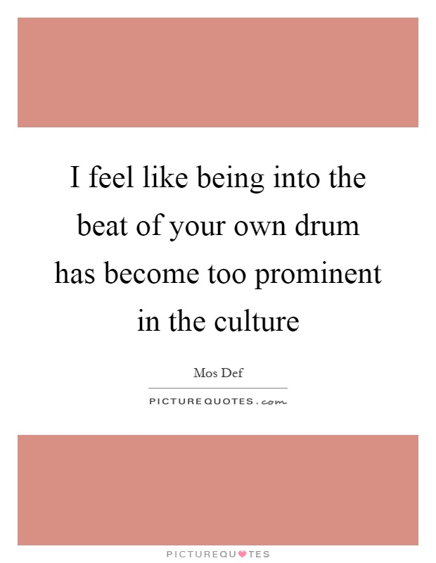 I feel like being into the beat of your own drum has become too prominent in the culture Picture Quote #1