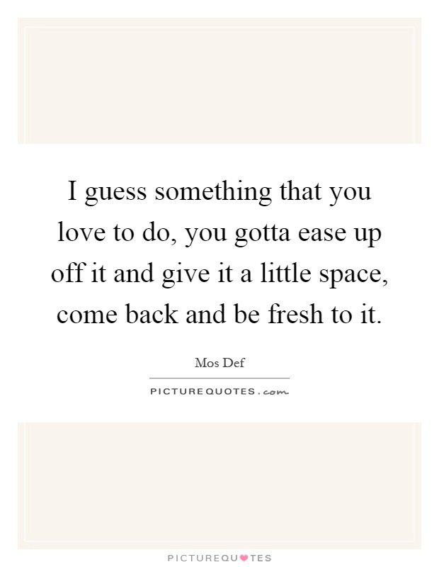I guess something that you love to do, you gotta ease up off it and give it a little space, come back and be fresh to it Picture Quote #1
