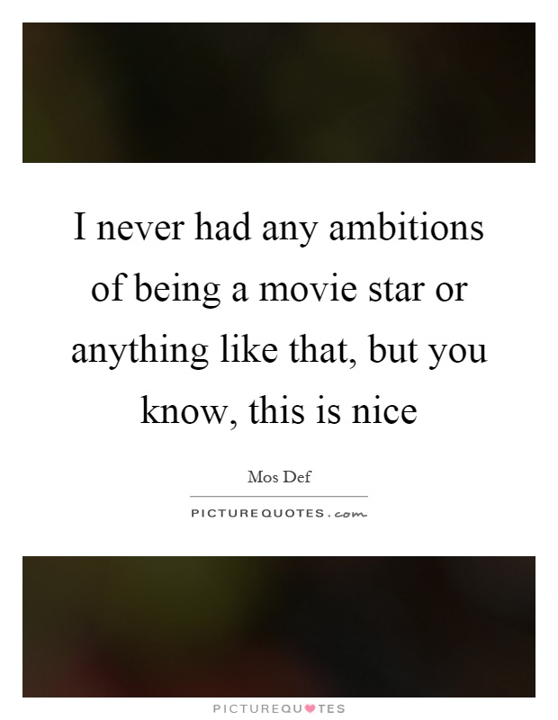 I never had any ambitions of being a movie star or anything like that, but you know, this is nice Picture Quote #1