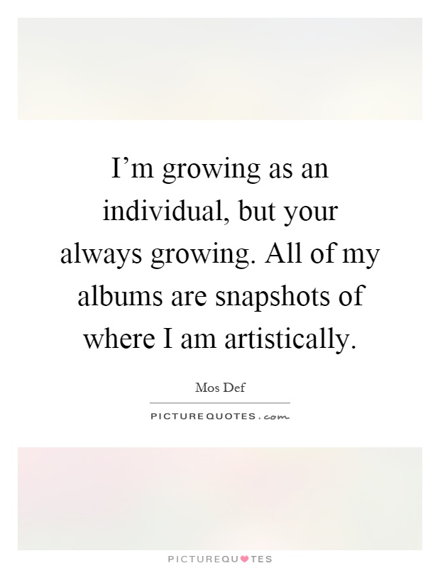 I'm growing as an individual, but your always growing. All of my albums are snapshots of where I am artistically Picture Quote #1