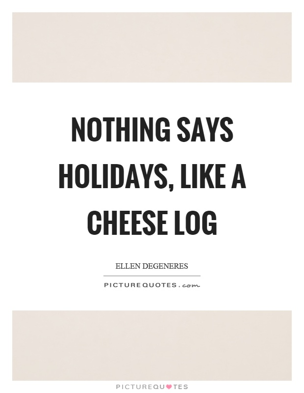 Nothing says holidays, like a cheese log Picture Quote #1