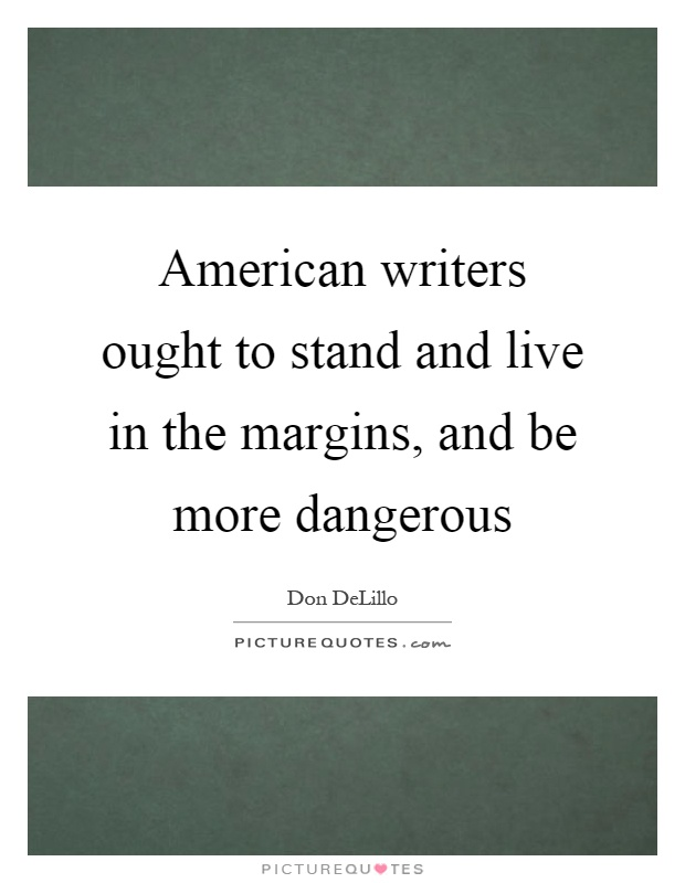 American writers ought to stand and live in the margins, and be more dangerous Picture Quote #1