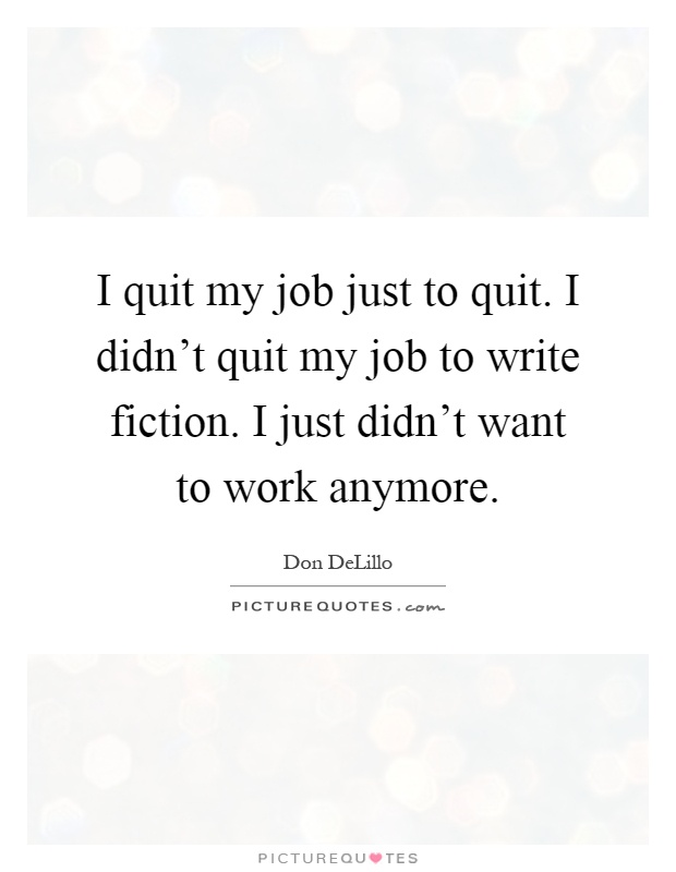 I Quit My Life In Love Quotes : quit my job just to quit. I didnt quit my job to write fiction. I ...