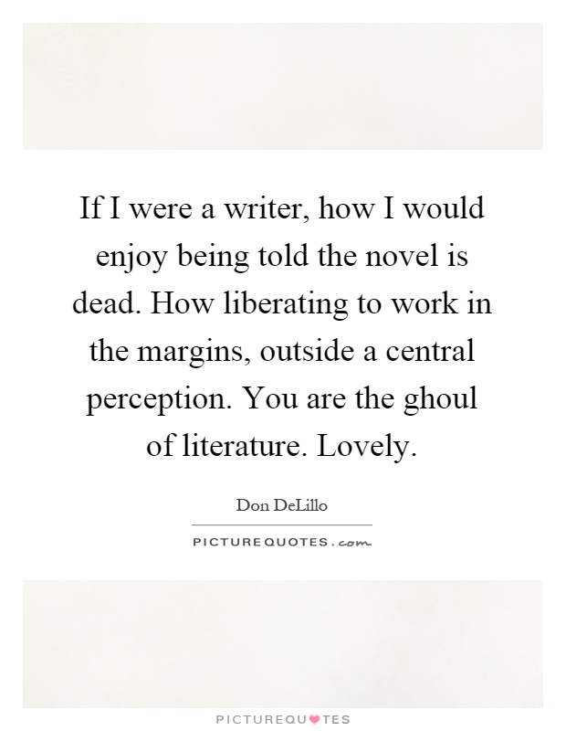 If I were a writer, how I would enjoy being told the novel is dead. How liberating to work in the margins, outside a central perception. You are the ghoul of literature. Lovely Picture Quote #1