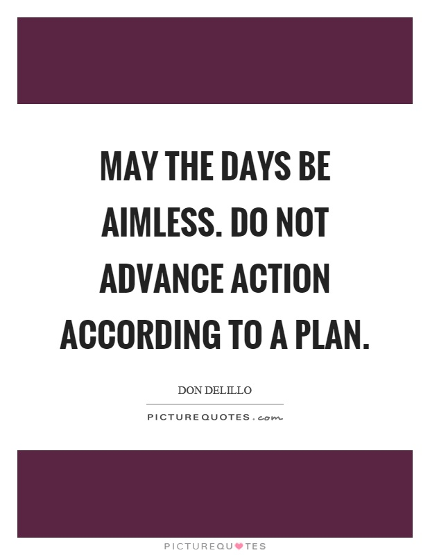 May the days be aimless. Do not advance action according to a plan Picture Quote #1