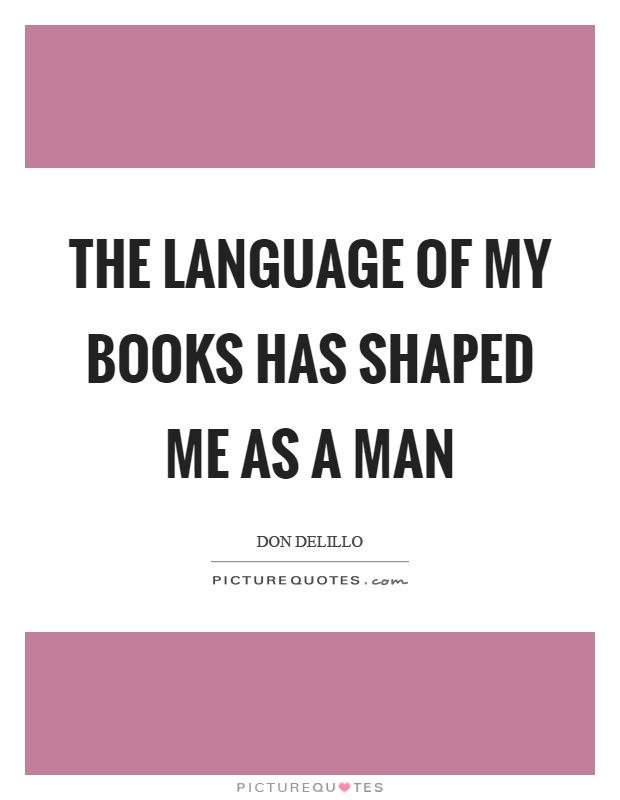 The language of my books has shaped me as a man Picture Quote #1