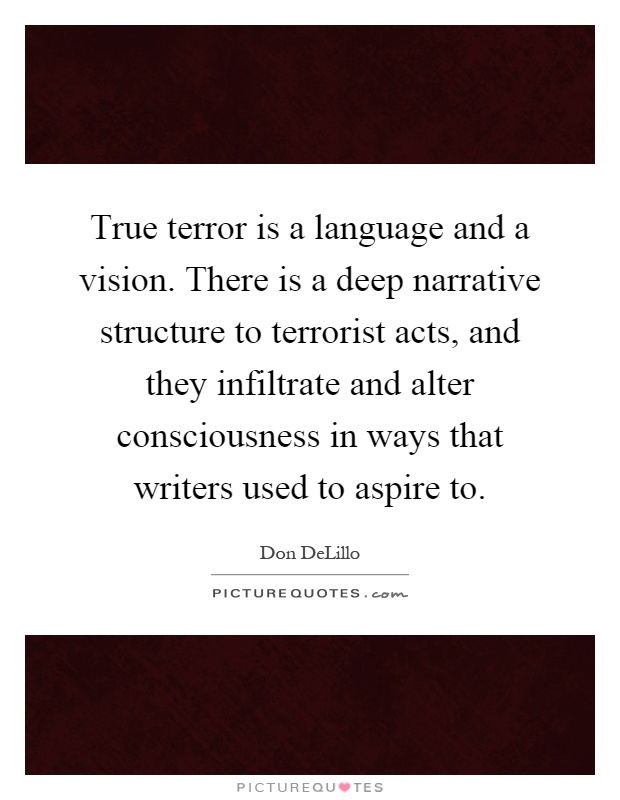 True terror is a language and a vision. There is a deep narrative structure to terrorist acts, and they infiltrate and alter consciousness in ways that writers used to aspire to Picture Quote #1