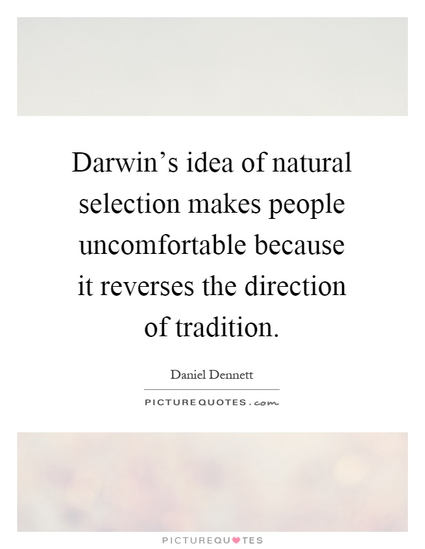 Darwin's idea of natural selection makes people uncomfortable because it reverses the direction of tradition Picture Quote #1