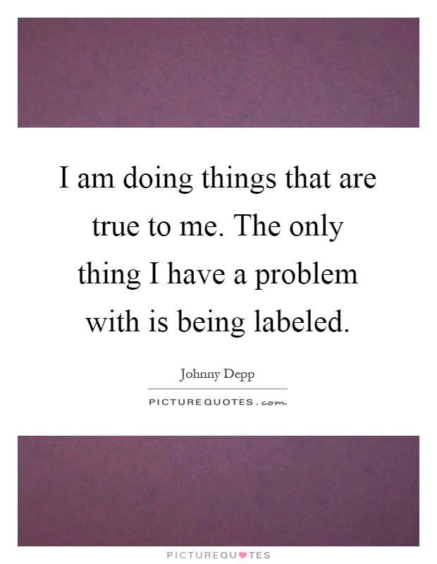 I am doing things that are true to me. The only thing I have a problem with is being labeled Picture Quote #1