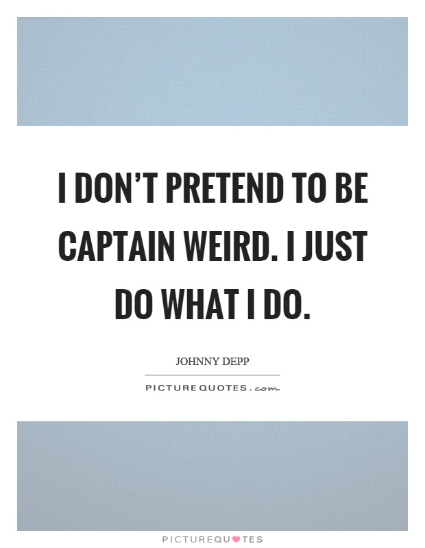 I don't pretend to be captain weird. I just do what I do Picture Quote #1