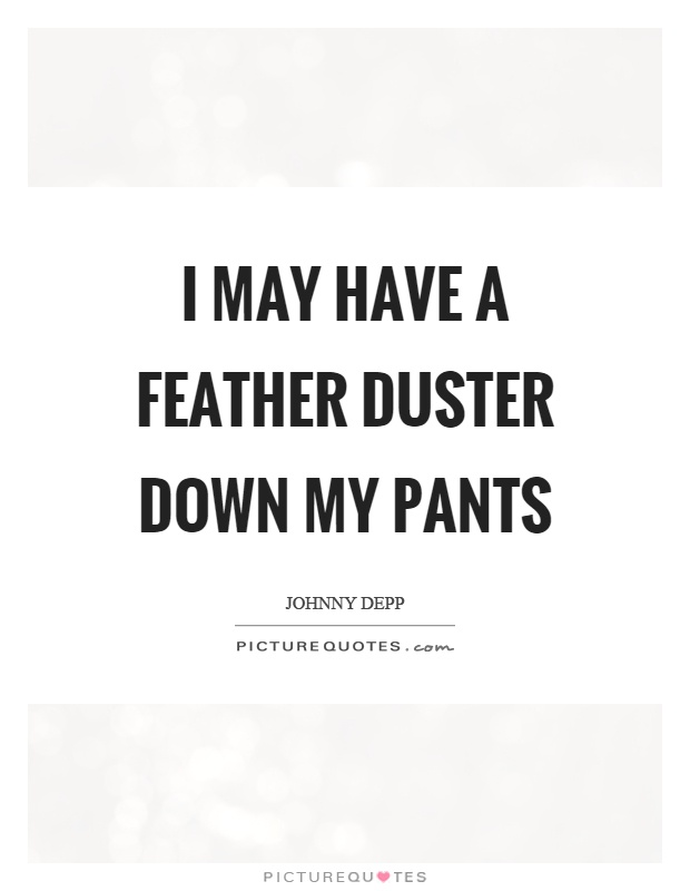 I may have a feather duster down my pants Picture Quote #1