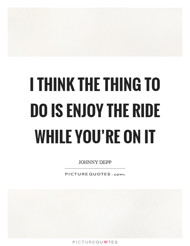 I think the thing to do is enjoy the ride while you're on it Picture Quote #1