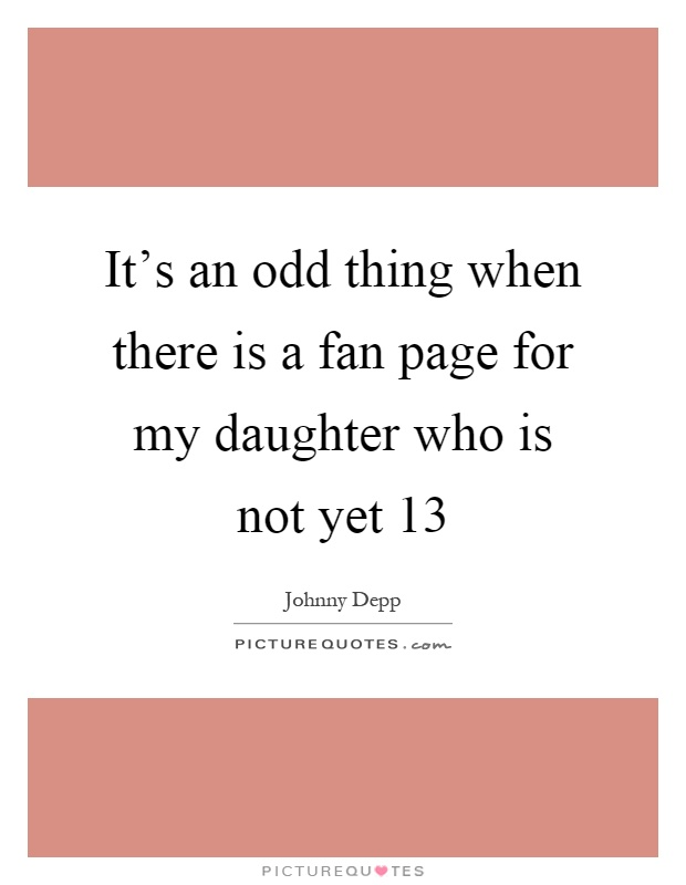 It's an odd thing when there is a fan page for my daughter who is not yet 13 Picture Quote #1