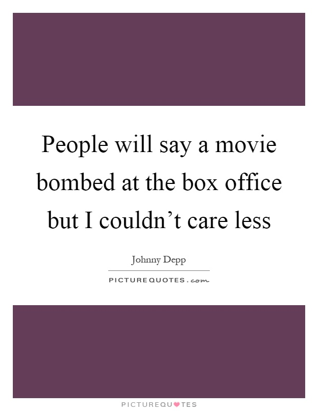 People will say a movie bombed at the box office but I couldn't care less Picture Quote #1