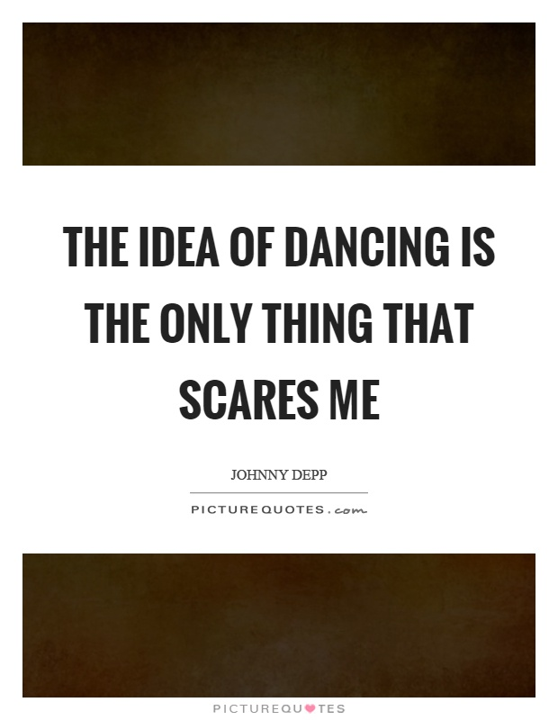The idea of dancing is the only thing that scares me Picture Quote #1