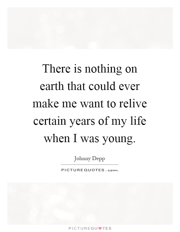 There is nothing on earth that could ever make me want to relive certain years of my life when I was young Picture Quote #1