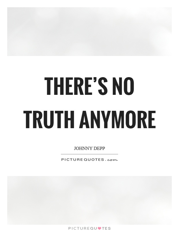 There's no truth anymore Picture Quote #1