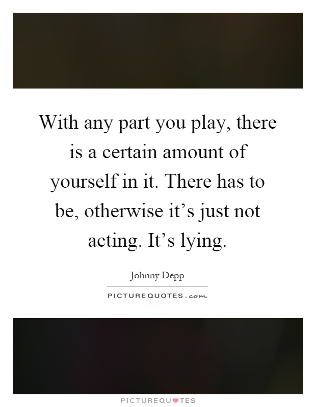 With any part you play, there is a certain amount of yourself in it. There has to be, otherwise it's just not acting. It's lying Picture Quote #1