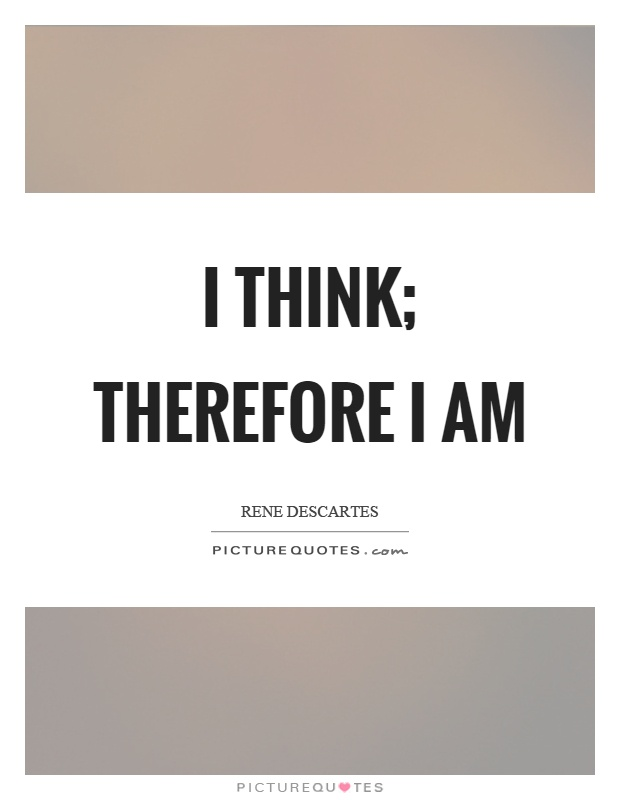 "think therefore am 1 From the bbc radio 4 series about life's big questions - ""i think, therefore i am"" this is descartes' famous cogito."