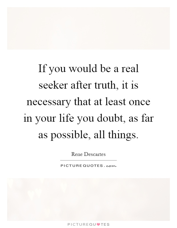 If you would be a real seeker after truth, it is necessary that at least once in your life you doubt, as far as possible, all things Picture Quote #1