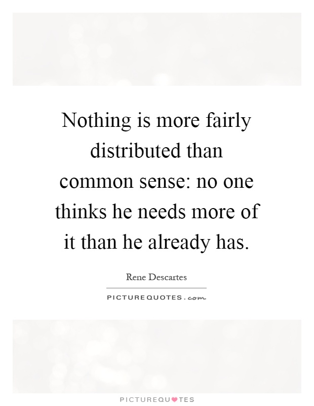 Nothing is more fairly distributed than common sense: no one thinks he needs more of it than he already has Picture Quote #1