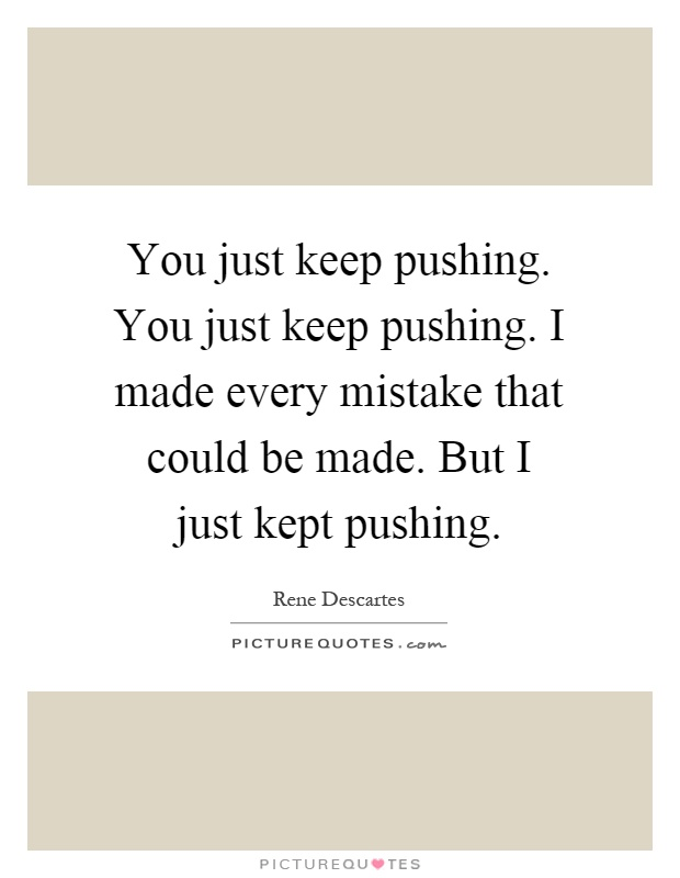 You just keep pushing. You just keep pushing. I made every mistake that could be made. But I just kept pushing Picture Quote #1