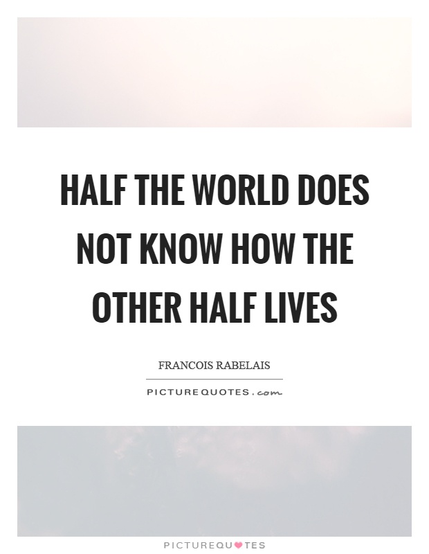Half the world does not know how the other half lives Picture Quote #1