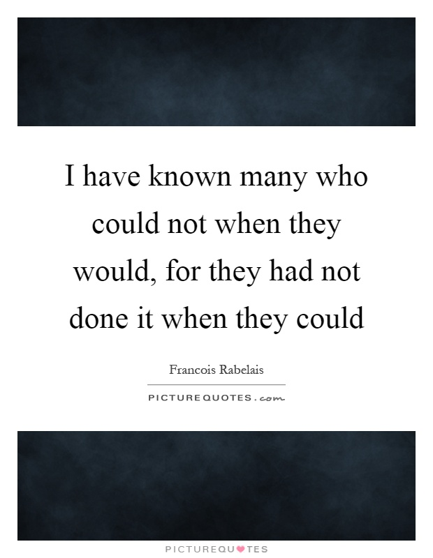 I have known many who could not when they would, for they had not done it when they could Picture Quote #1