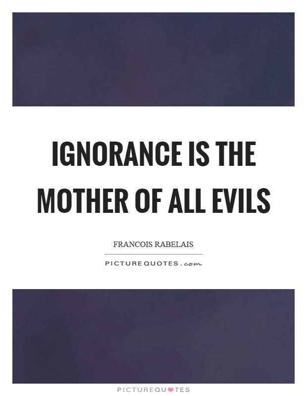 Ignorance is the mother of all evils Picture Quote #1