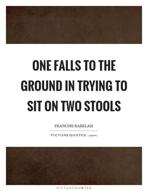 One falls to the ground in trying to sit on two stools Picture Quote #1