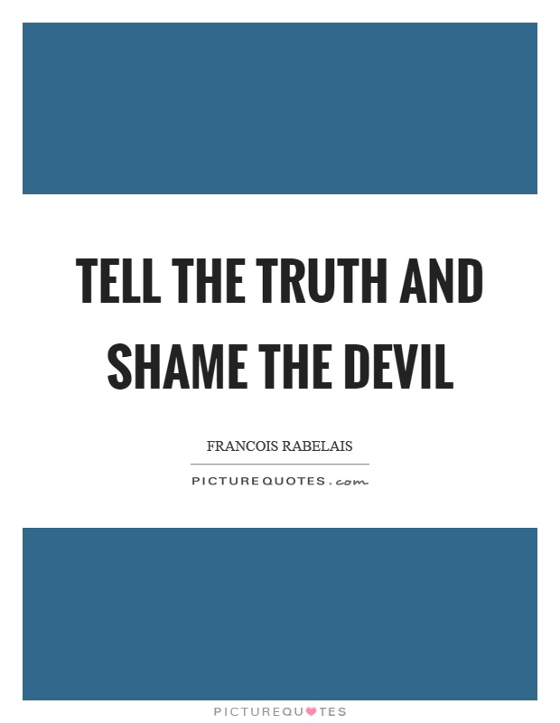 Tell the truth and shame the devil Picture Quote #1