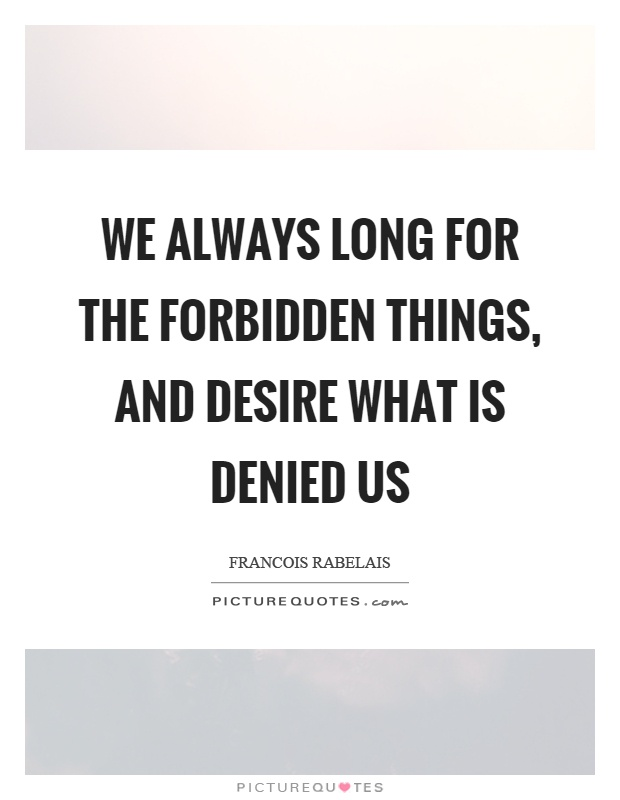 We always long for the forbidden things, and desire what is denied us Picture Quote #1