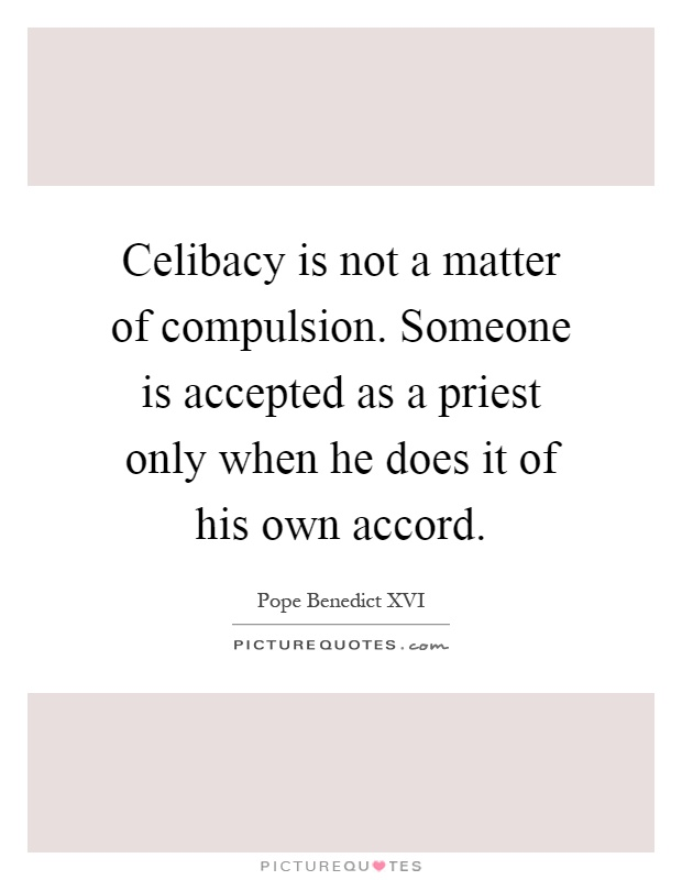 Celibacy is not a matter of compulsion. Someone is accepted as a priest only when he does it of his own accord Picture Quote #1