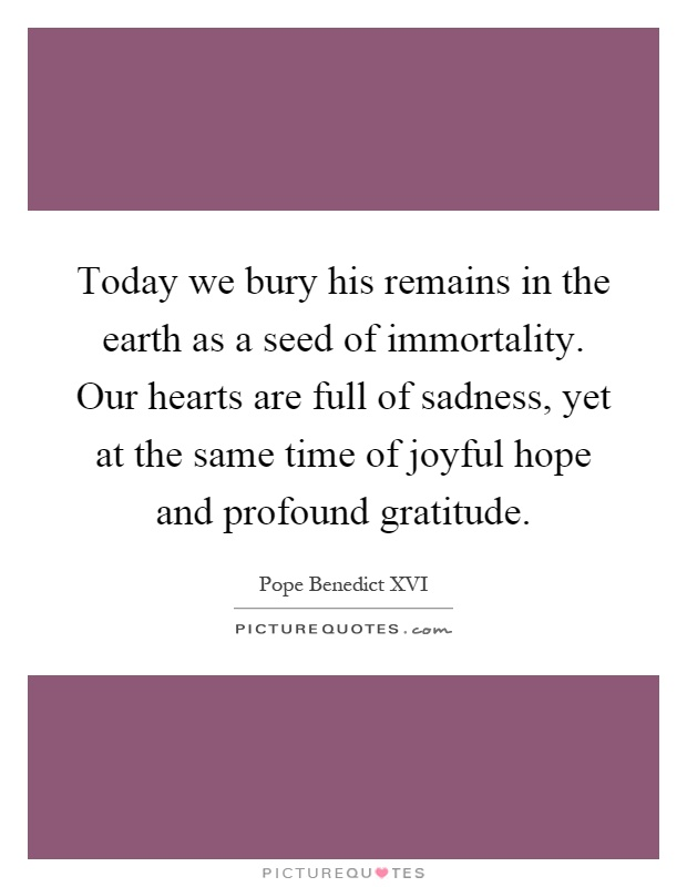 Today we bury his remains in the earth as a seed of immortality. Our hearts are full of sadness, yet at the same time of joyful hope and profound gratitude Picture Quote #1