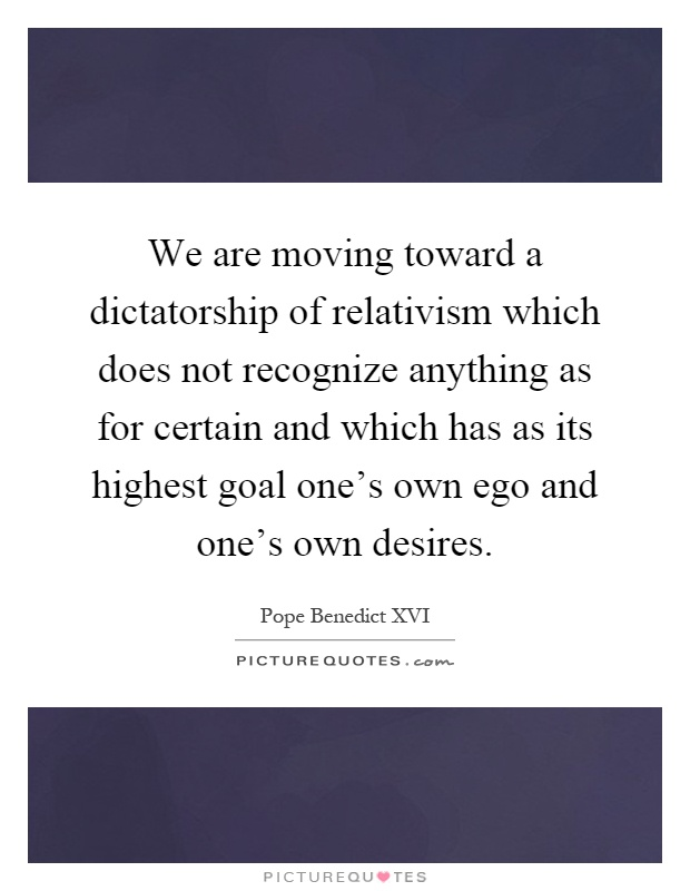 We are moving toward a dictatorship of relativism which does not recognize anything as for certain and which has as its highest goal one's own ego and one's own desires Picture Quote #1