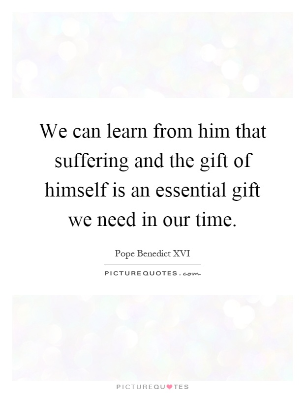 We can learn from him that suffering and the gift of himself is an essential gift we need in our time Picture Quote #1