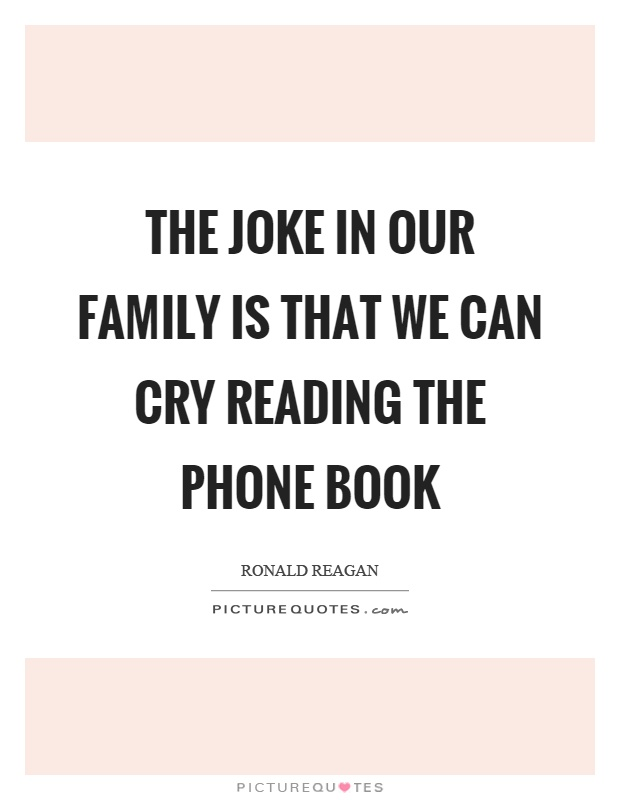 The joke in our family is that we can cry reading the phone book Picture Quote #1