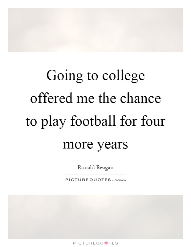 Going to college offered me the chance to play football for four more years Picture Quote #1