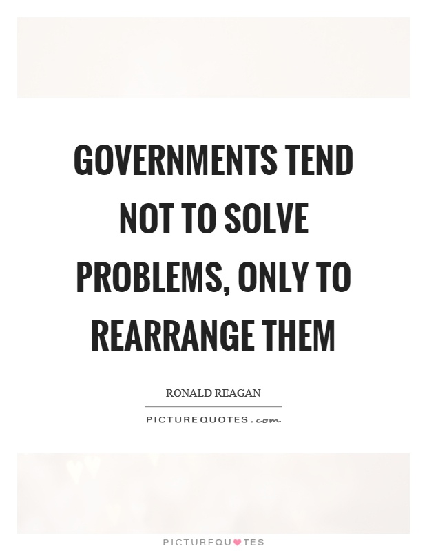 Governments tend not to solve problems, only to rearrange them Picture Quote #1