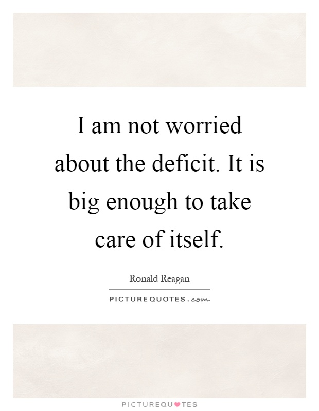 I am not worried about the deficit. It is big enough to take care of itself Picture Quote #1