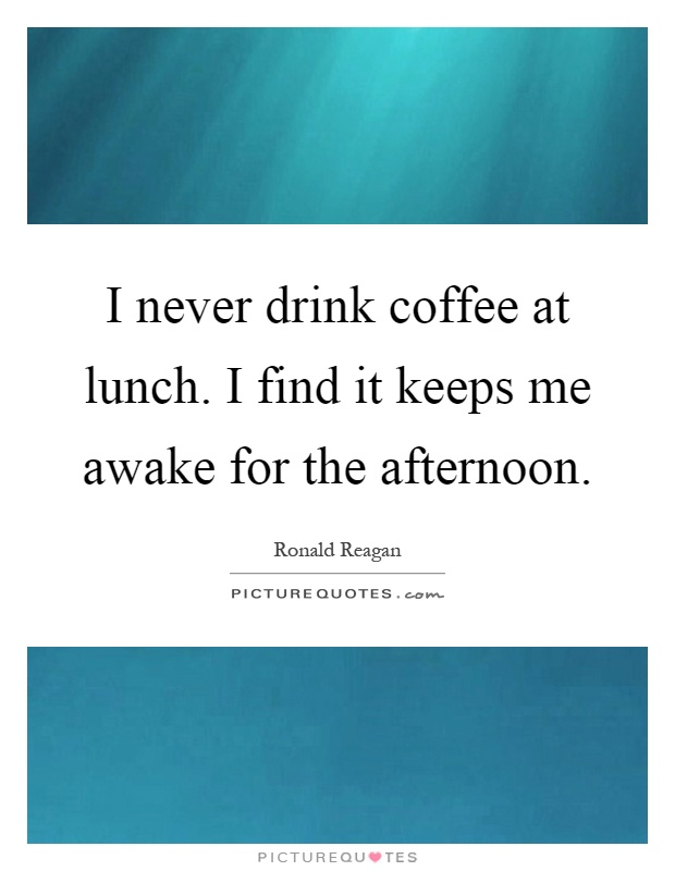 I never drink coffee at lunch. I find it keeps me awake for the afternoon Picture Quote #1