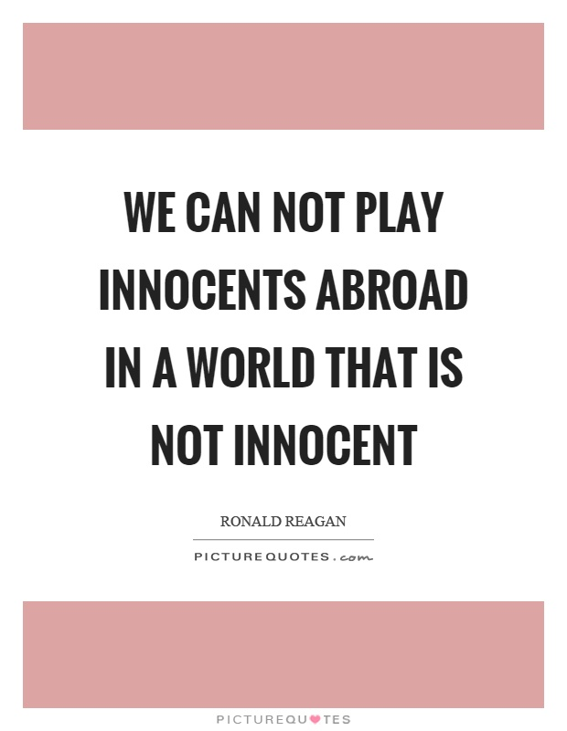 We can not play innocents abroad in a world that is not innocent Picture Quote #1