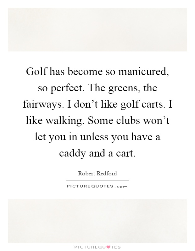 Golf has become so manicured, so perfect. The greens, the fairways. I don't like golf carts. I like walking. Some clubs won't let you in unless you have a caddy and a cart Picture Quote #1