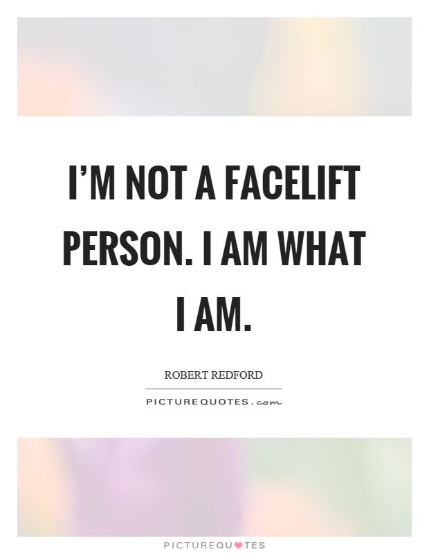I'm not a facelift person. I am what I am Picture Quote #1