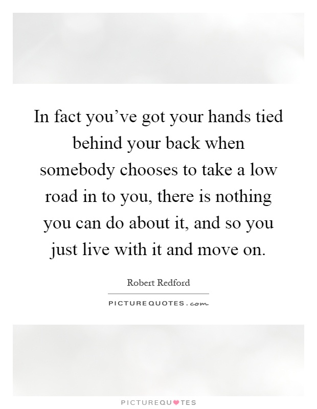 In fact you've got your hands tied behind your back when somebody chooses to take a low road in to you, there is nothing you can do about it, and so you just live with it and move on Picture Quote #1