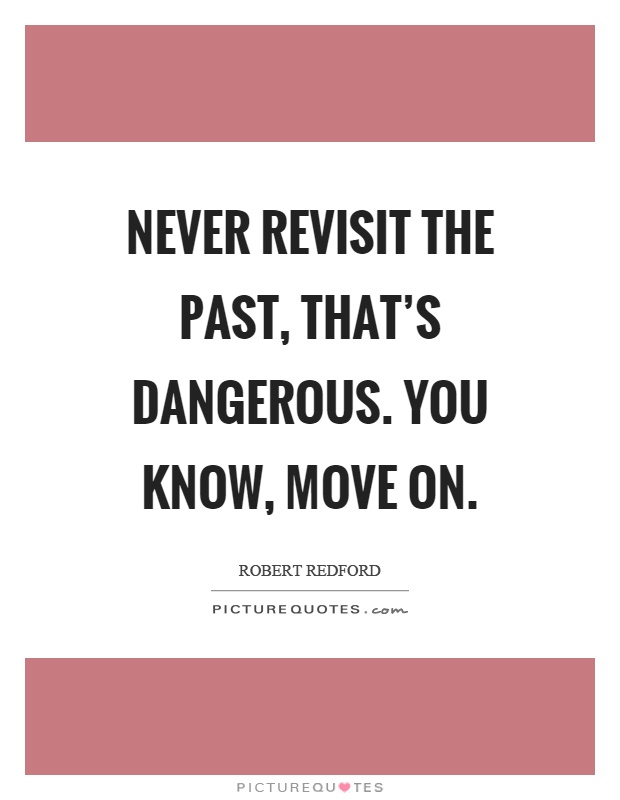 Never revisit the past, that's dangerous. You know, move on Picture Quote #1