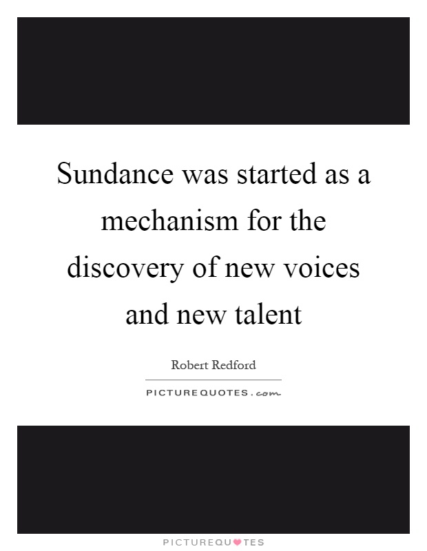 Sundance was started as a mechanism for the discovery of new voices and new talent Picture Quote #1