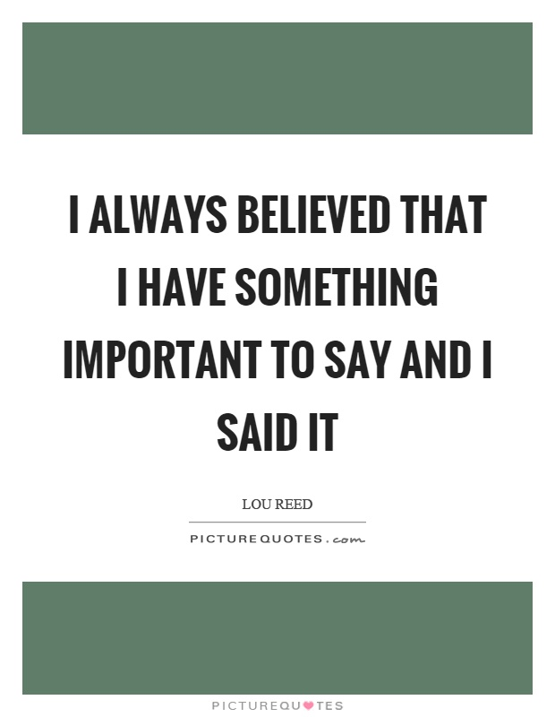 I always believed that I have something important to say and I said it Picture Quote #1
